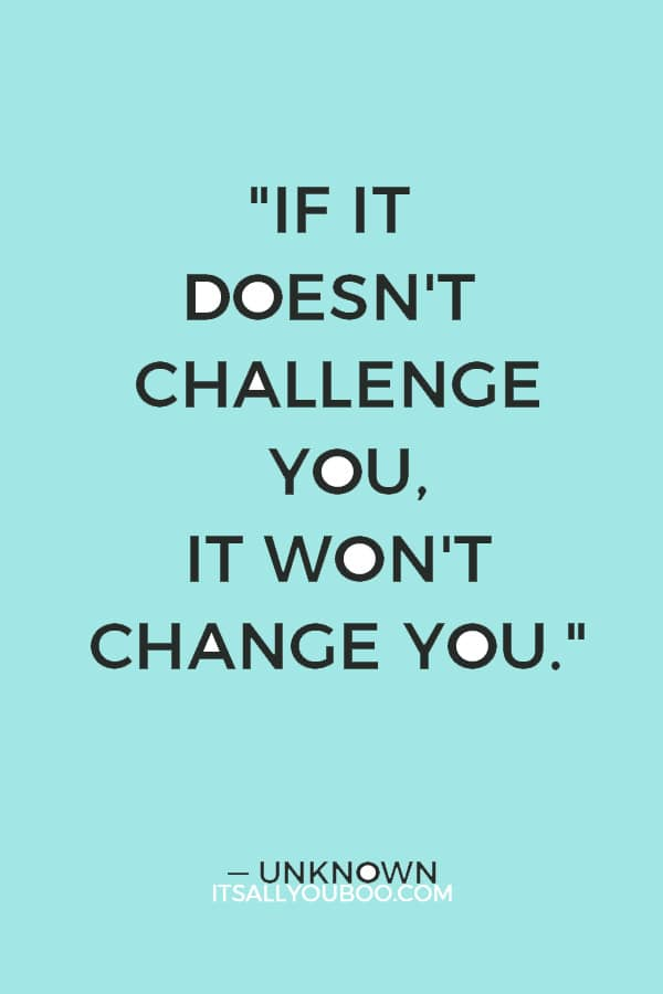 """""""If it doesn't challenge you, it won't change you."""" — Unknown"""