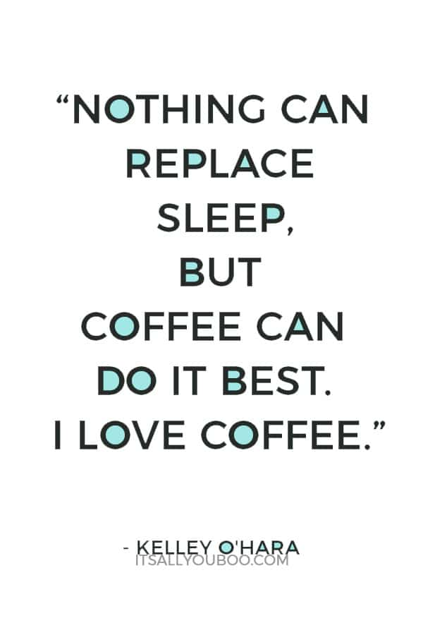 """Nothing can replace sleep, but coffee can do it best. I love coffee."" – Kelley O'Hara"