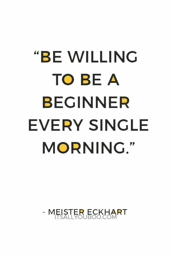 """""""Be willing to be a beginner every single morning."""" — Meister Eckhart"""