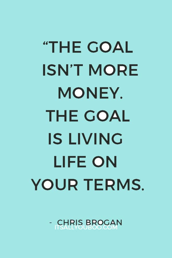 """The goal isn't more money. The goal is living life on your terms."" – Chris Brogan"