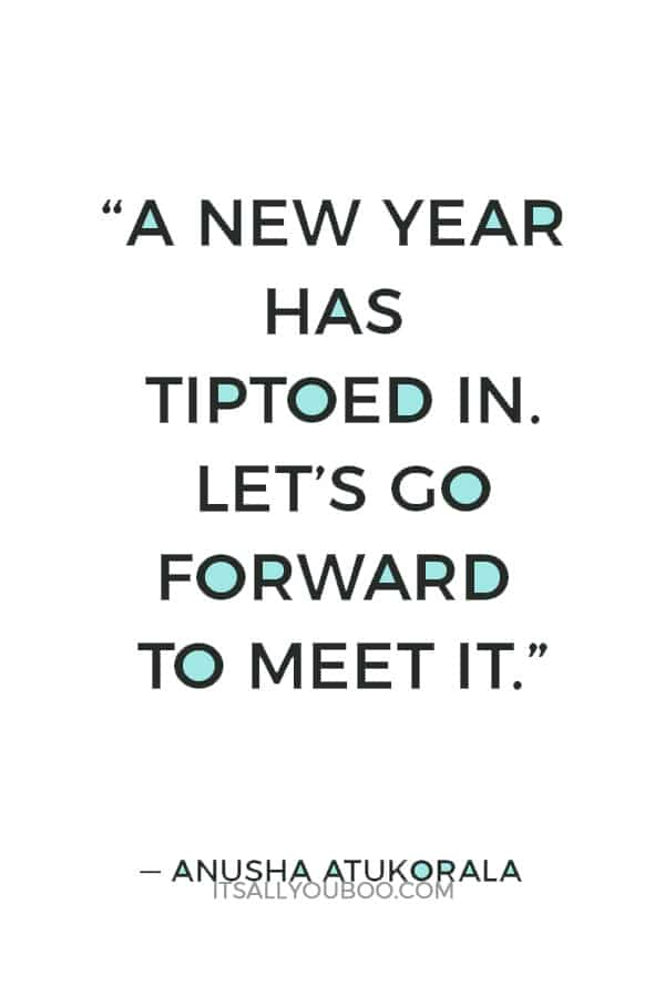 """""""A New Year has tiptoed in. Let's go forward to meet it.""""― Anusha Atukorala"""