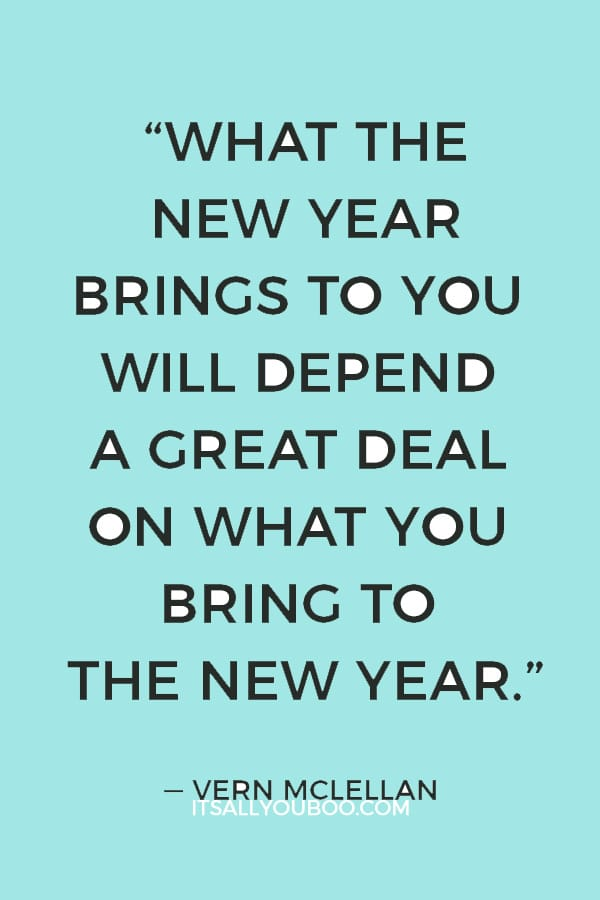 """""""What the New Year brings to you will depend a great deal on what you bring to the New Year."""" ― Vern McLellan"""