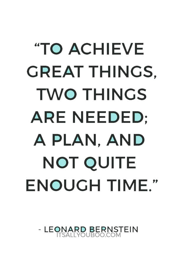 """To achieve great things, two things are needed; a plan, and not quite enough time."" ― Leonard Bernstein"