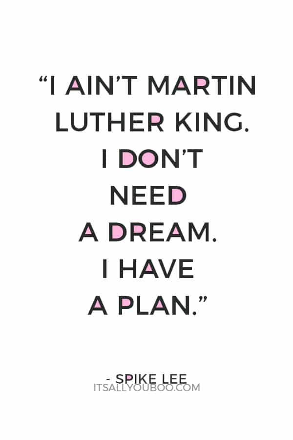 """I ain't Martin Luther King. I don't need a dream. I have a plan."" ― Spike Lee"