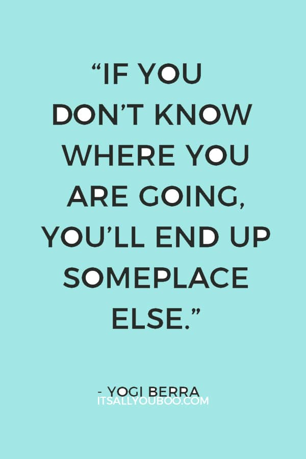 """If you don't know where you are going, you'll end up someplace else."" ― Yogi Berra"
