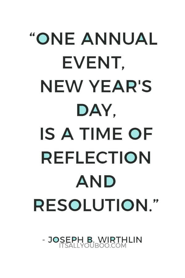 """One annual event, New Year's Day, is a time of reflection and resolution."" ― Joseph B. Wirthlin"