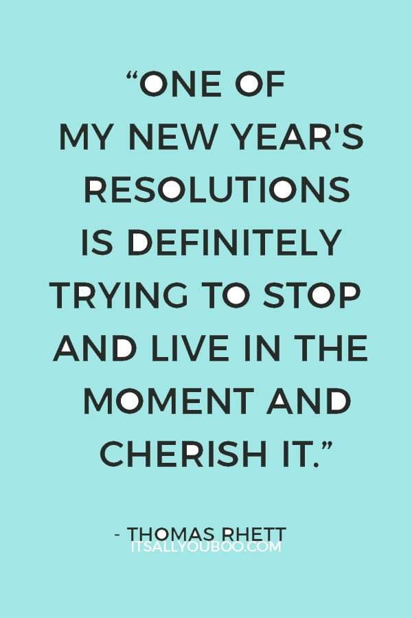 """You just have to live today. And I think one of my New Year's resolutions is definitely trying to stop and live in the moment and cherish it."" ― Thomas Rhett"