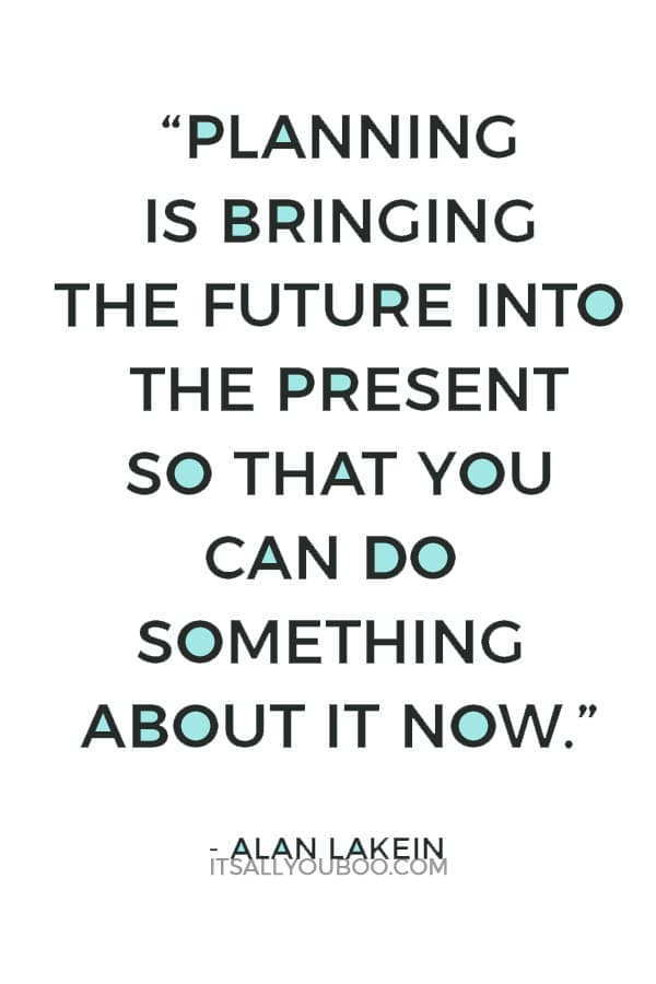 """Planning is bringing the future into the present so that you can do something about it now."" ― Alan Lakein"
