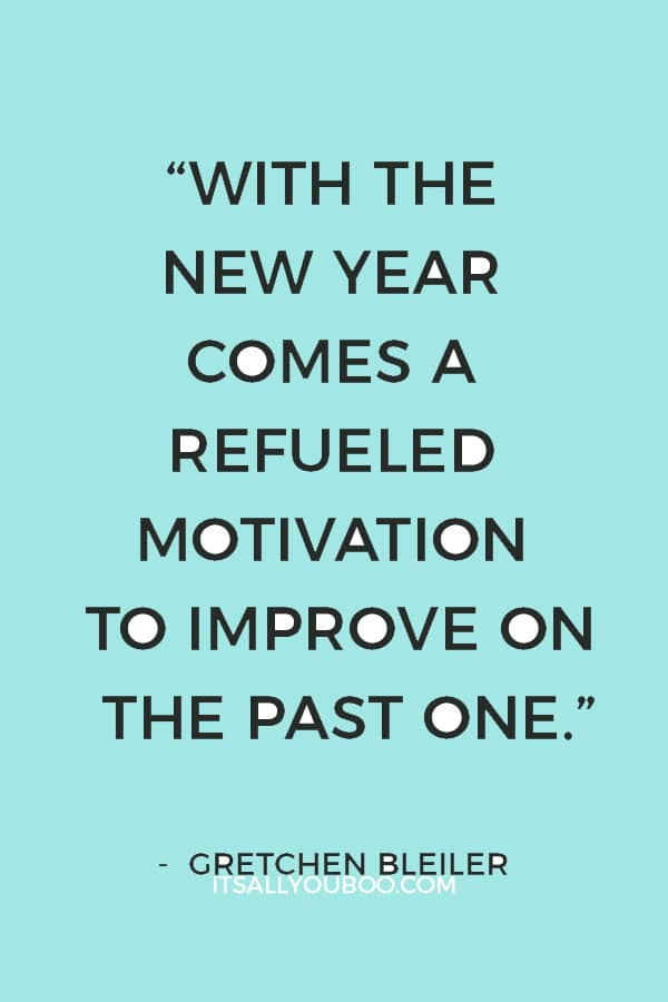 """With the new year comes a refueled motivation to improve on the past one."" ― Gretchen Bleiler"