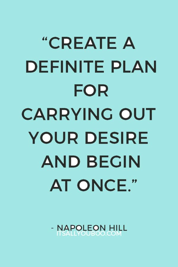 """Create a definite plan for carrying out your desire and begin at once, whether you ready or not, to put this plan into action."" ― Napoleon Hill"