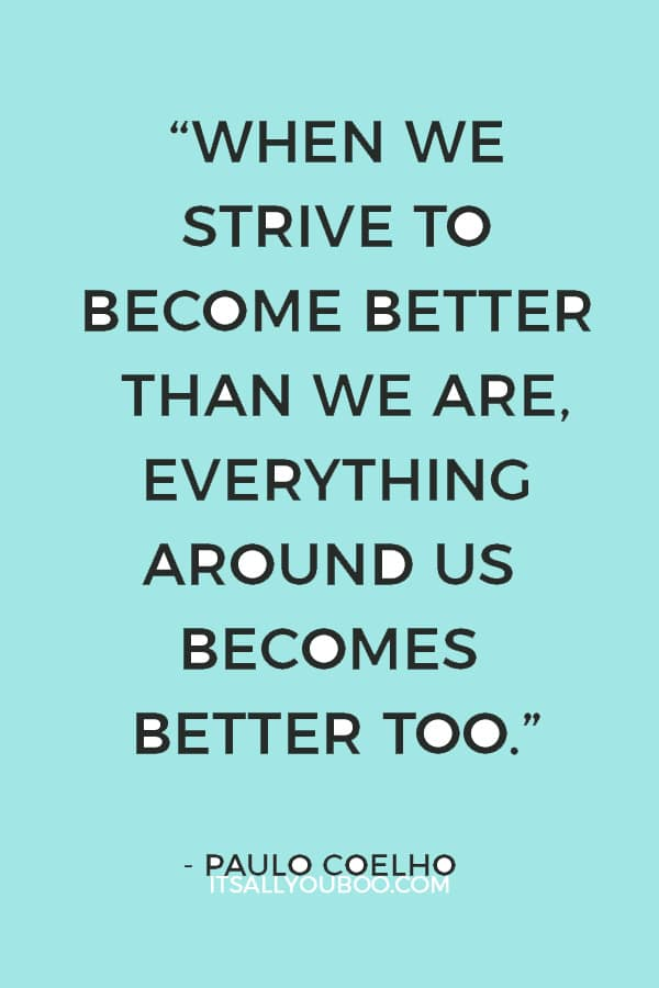 """When we strive to become better than we are, everything around us becomes better too."" – Paulo Coelho"
