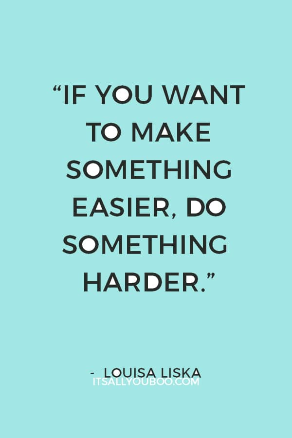 """If you want to make something easier, do something harder."" ― Louisa Liska"
