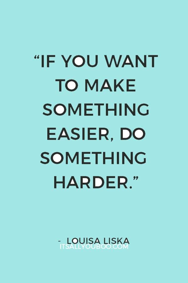 """If you want to make something easier, do something harder."" ― Louisa Liska"