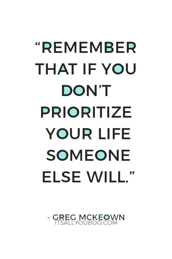 """Remember that if you don't prioritize your life someone else will."" ― Greg Mckeown"