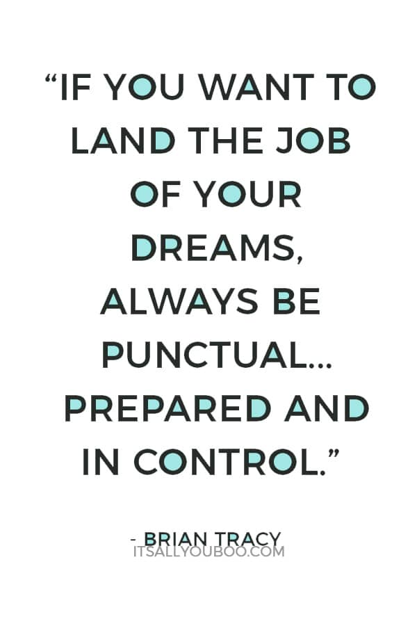 """If you want to land the job of your dreams, always be punctual, well-presented, prepared and in control."" — Brian Tracy"
