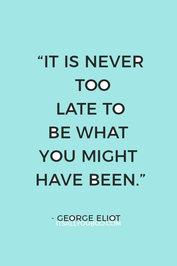 """It is never too late to be what you might have been."" — George Eliot"