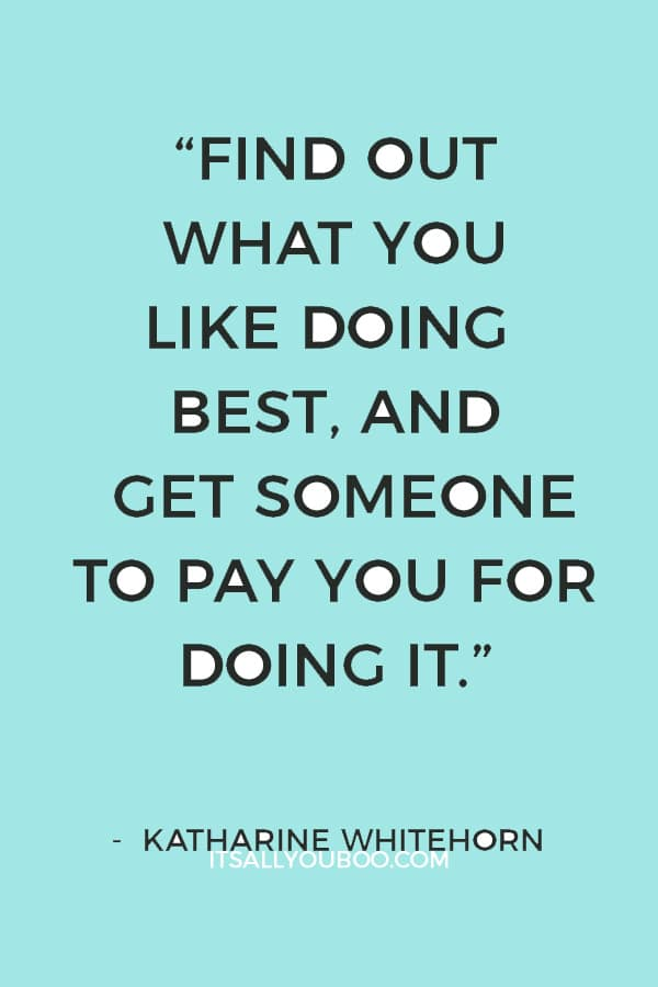 """Find out what you like doing best, and get someone to pay you for doing it."" — Katharine Whitehorn"