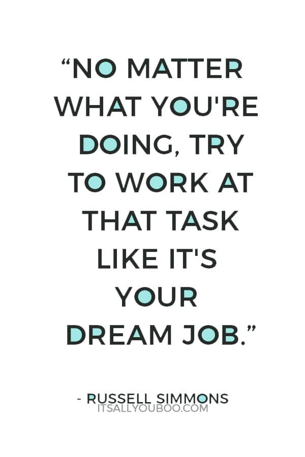 """No matter what you're doing, try to work at that task like it's your dream job."" — Russell Simmons"