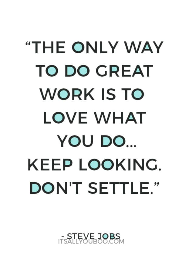 """The only way to do great work is to love what you do. If you haven't found it yet, keep looking. Don't settle."" — Steve Jobs"
