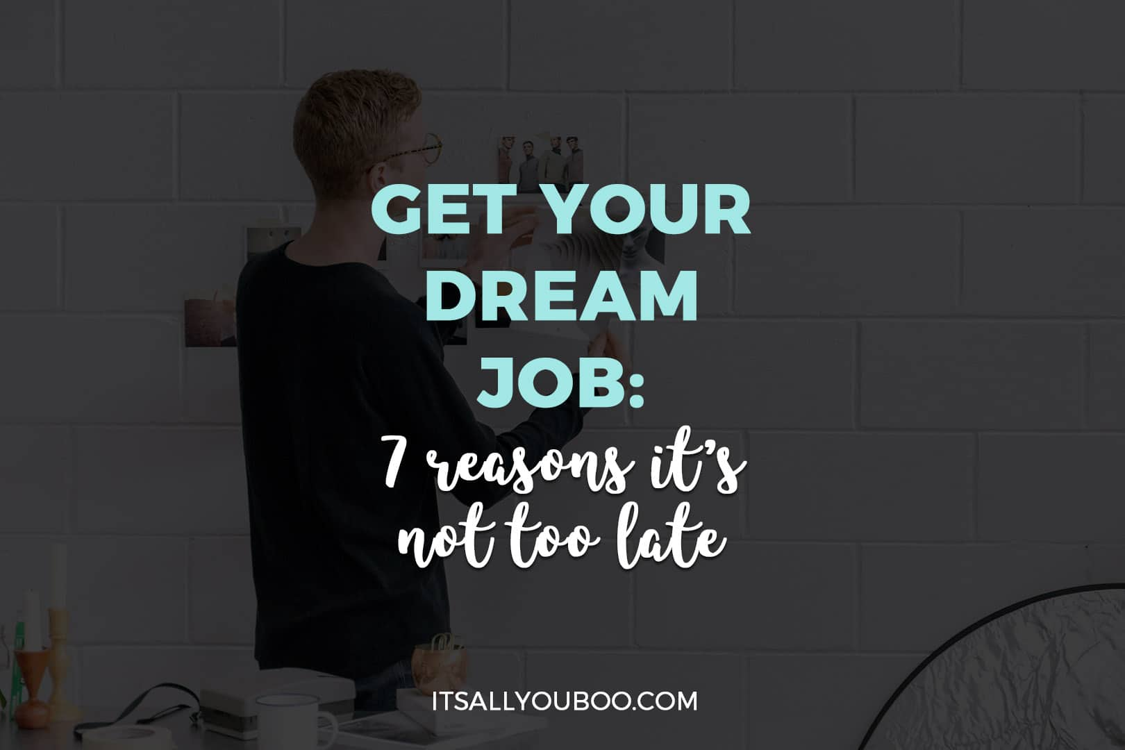 Get Your Dream Job: 7 Reasons it's Not Too Late