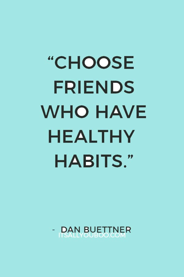 """The people you surround yourself with influence your behaviors, so choose friends who have healthy habits."" – Dan Buettner"