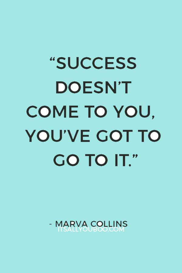 """Success doesn't come to you, you've got to go to it."" – Marva Collins"