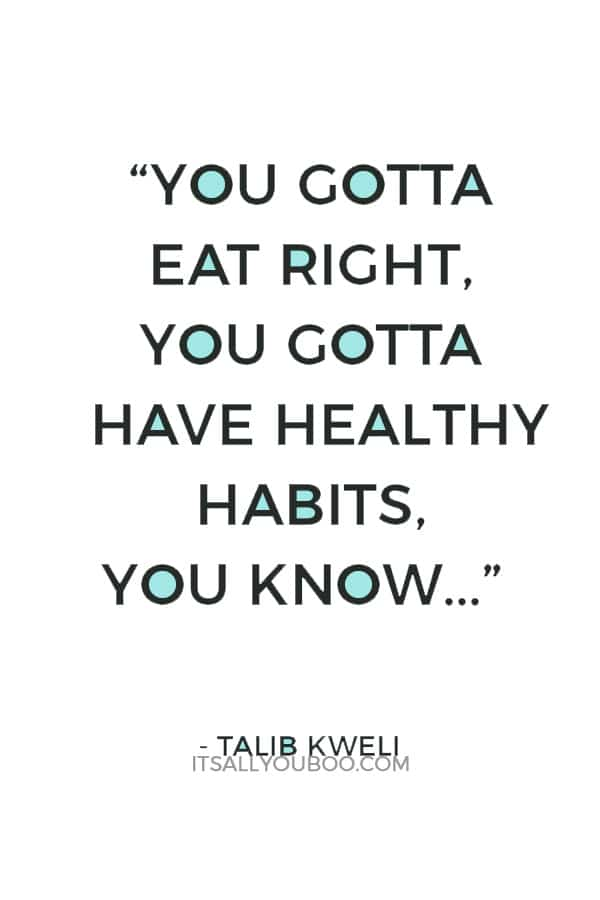 """You gotta eat right, you gotta have healthy habits, you know, and balance out your decadence with a healthy lifestyle during the day."" – Talib Kweli"