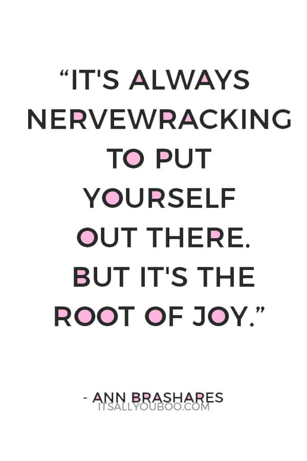 """""""It's always nervewracking to put yourself out there. But it's the root of joy."""" ― Ann Brashares"""
