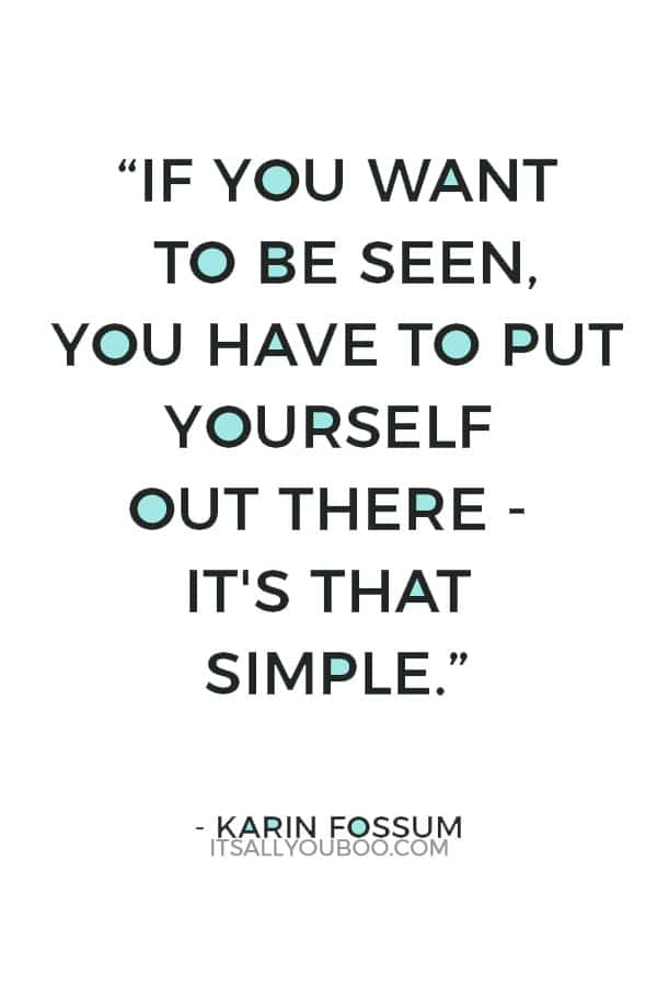 """""""If you want to be seen, you have to put yourself out there - it's that simple."""" ― Karin Fossum"""