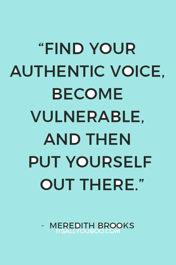 """Find your authentic voice, become vulnerable, and then put yourself out there."" ― Meredith Brooks"