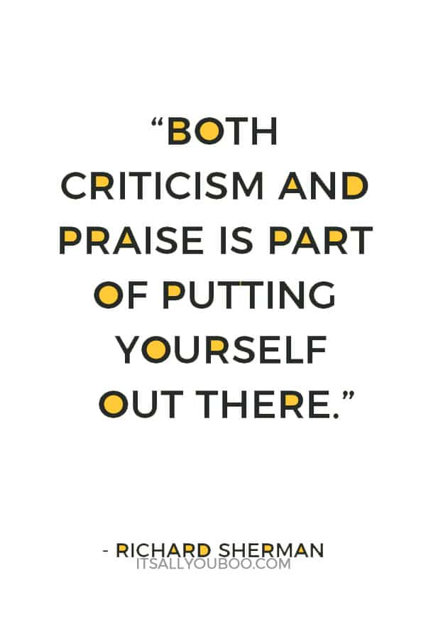"""""""Both criticism and praise is part of putting yourself out there."""" ― Richard Sherman"""