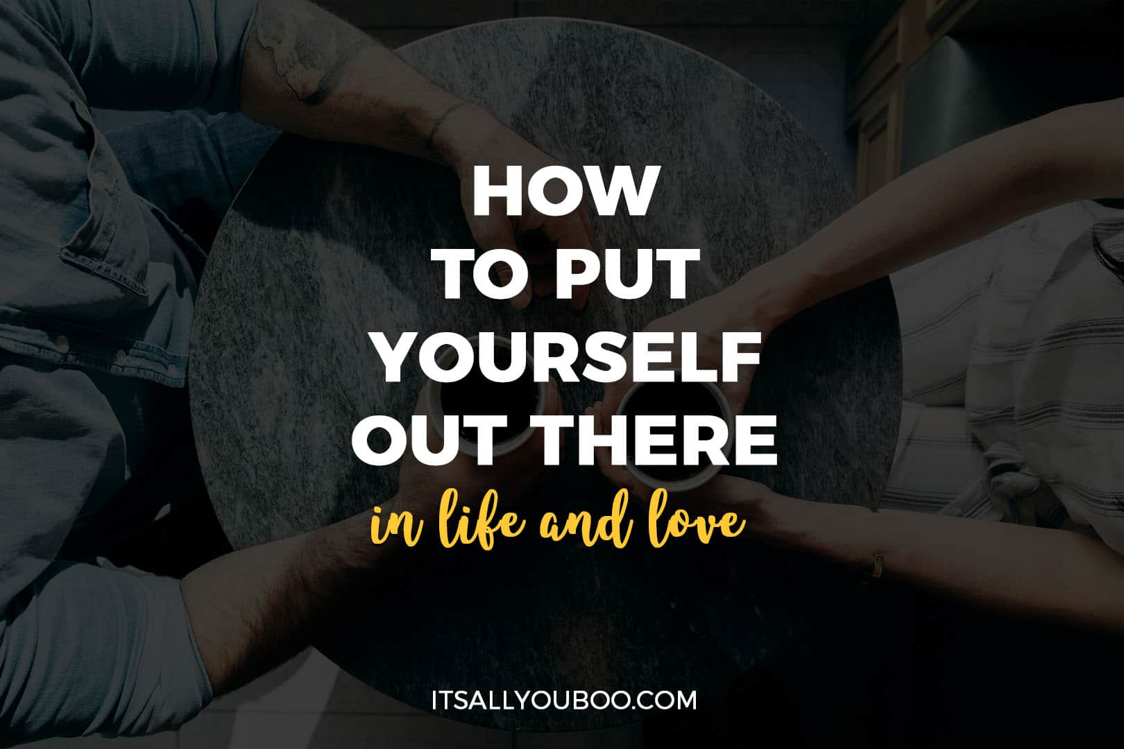 How to Put Yourself Out There in Life and Love