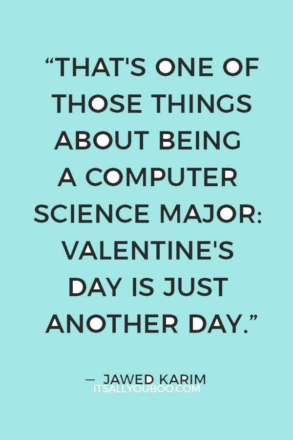 """That's one of those things about being a computer science major: Valentine's Day is just another day."" ― Jawed Karim"