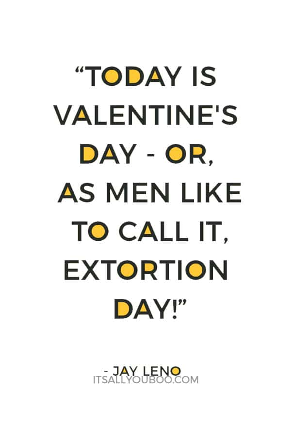 """Today is Valentine's Day - or, as men like to call it, Extortion Day!"" ― Jay Leno"