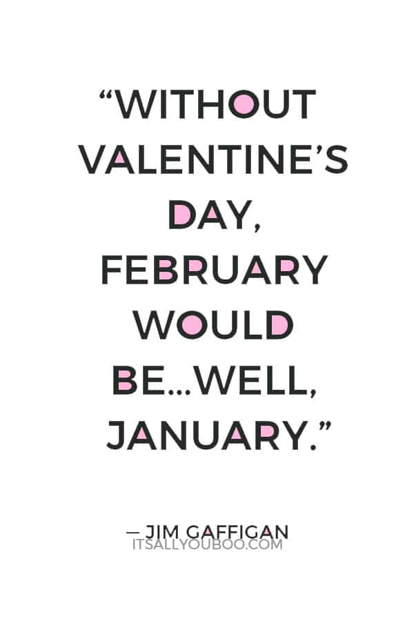 """Without Valentine's Day, February would be…well, January."" ― Jim Gaffigan"