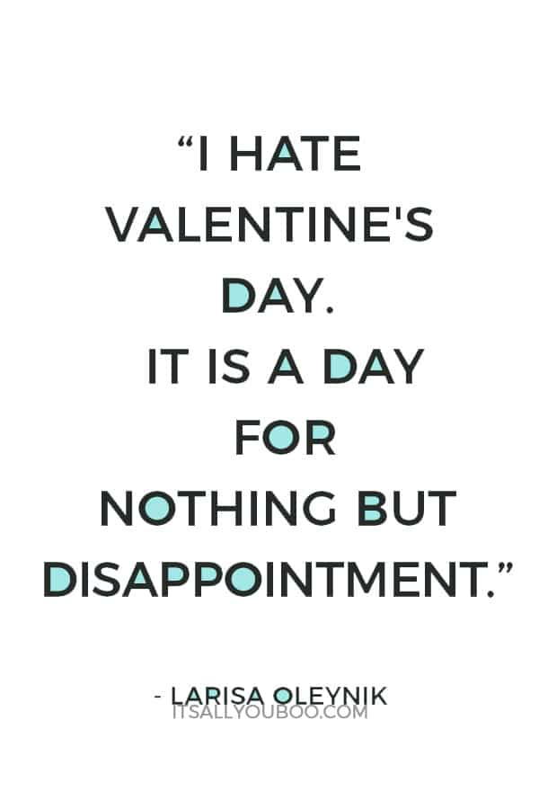 """I hate Valentine's day. It is a day for nothing but disappointment."" ― Larisa Oleynik"