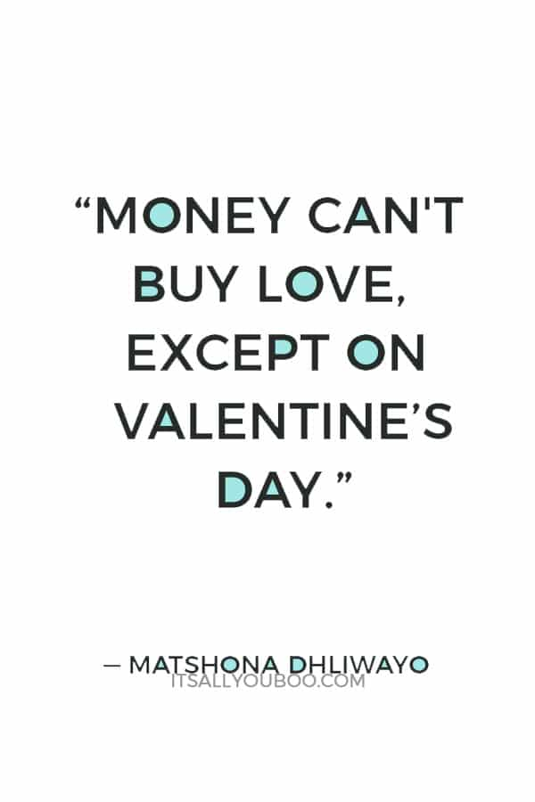 """Money can't buy love, except on Valentine's Day."" ― Matshona Dhliwayo"