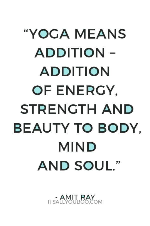 """Yoga means addition – addition of energy, strength and beauty to body, mind and soul."" — Amit Ray"