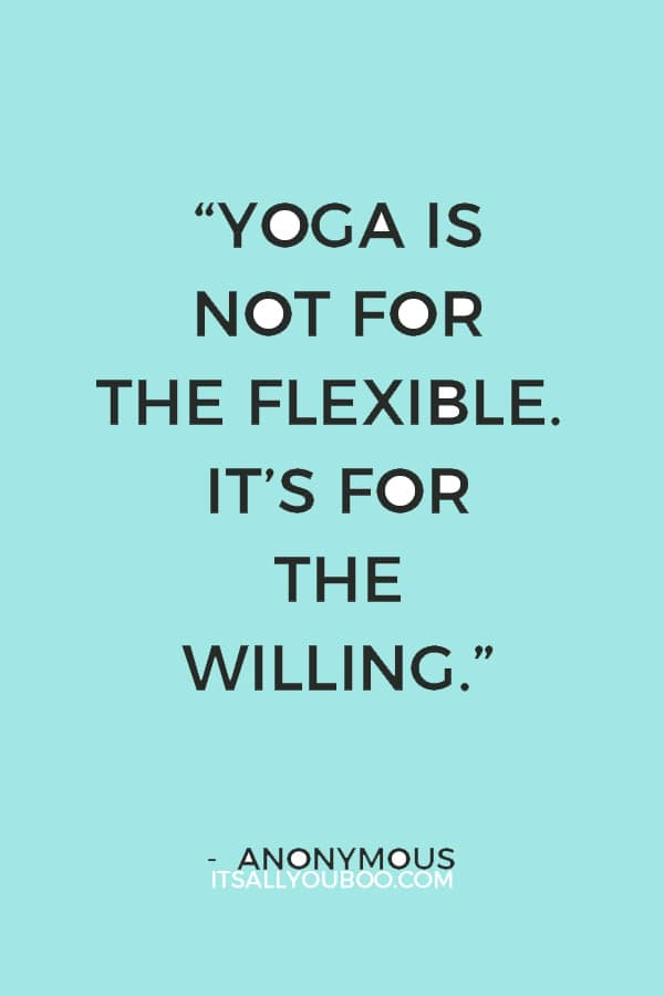 """Yoga is not for the flexible. It's for the willing."" — Anonymous"