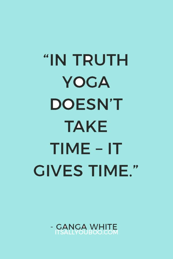 """In truth yoga doesn't take time – it gives time."" ― Ganga White"
