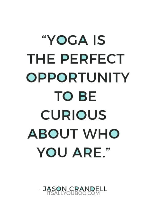 """Yoga is the perfect opportunity to be curious about who you are"" ― Jason Crandell"