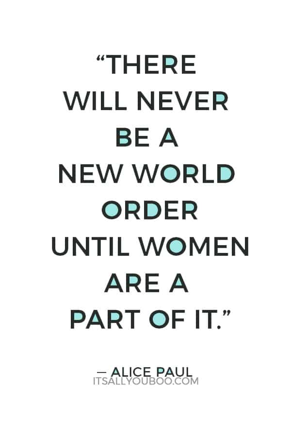 """There will never be a new world order until women are a part of it."" — Alice Paul"