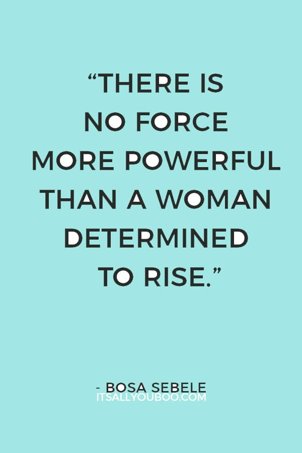 """There is no force more powerful than a woman determined to rise."" — Bosa Sebele"