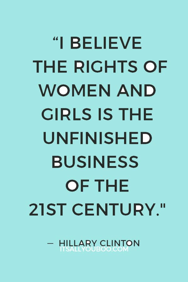 """I believe the rights of women and girls is the unfinished business of the 21st century"" — Hillary Clinton"