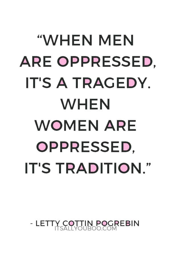 """When men are oppressed, it's a tragedy. When women are oppressed, it's tradition.""― Letty Cottin Pogrebin"