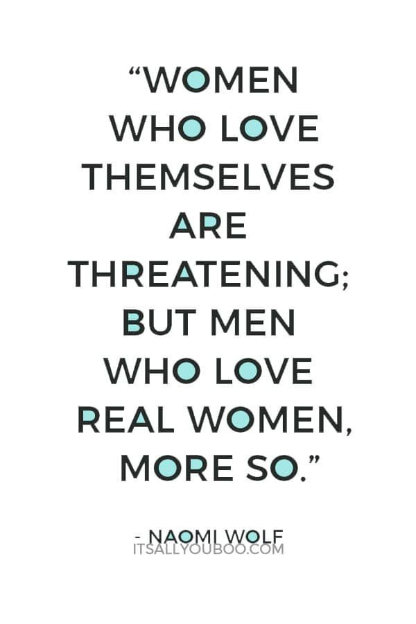 """Women who love themselves are threatening; but men who love real women, more so."" ― Naomi Wolf"