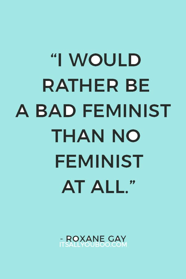 """I would rather be a bad feminist than no feminist at all."" ― Roxane Gay"