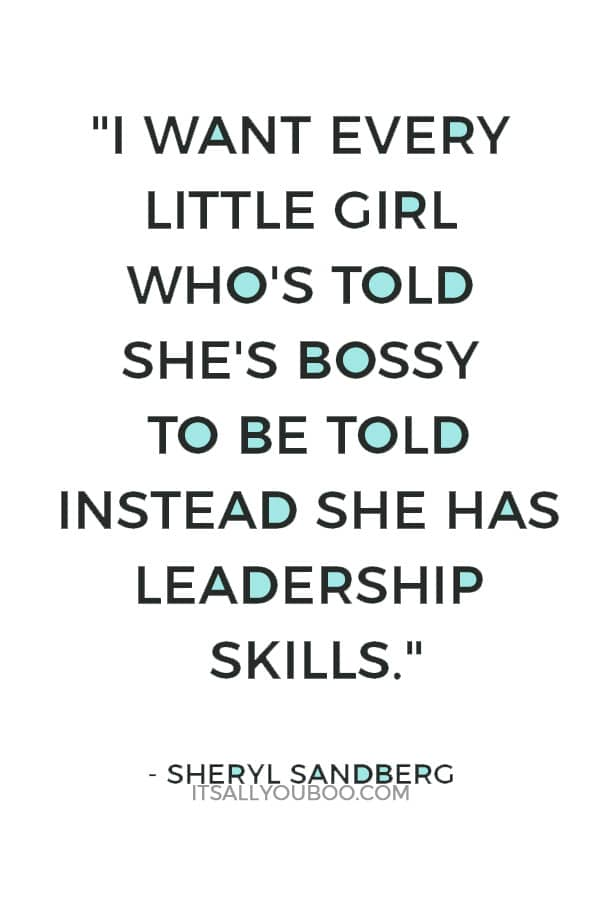 """I want every little girl who's told she's bossy to be told instead she has leadership skills."" — Sheryl Sandberg"