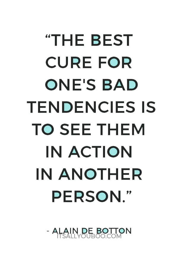 """The best cure for one's bad tendencies is to see them in action in another person."" ― Alain de Botton"