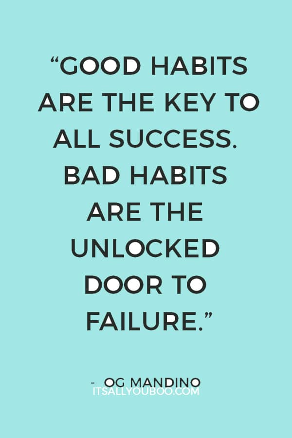 """Good habits are the key to all success. Bad habits are the unlocked door to failure."" ― Og Mandino"